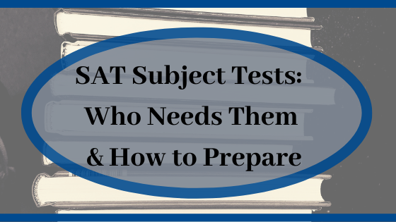 SAT Subject Tests: Who Needs Them & How to Prepare